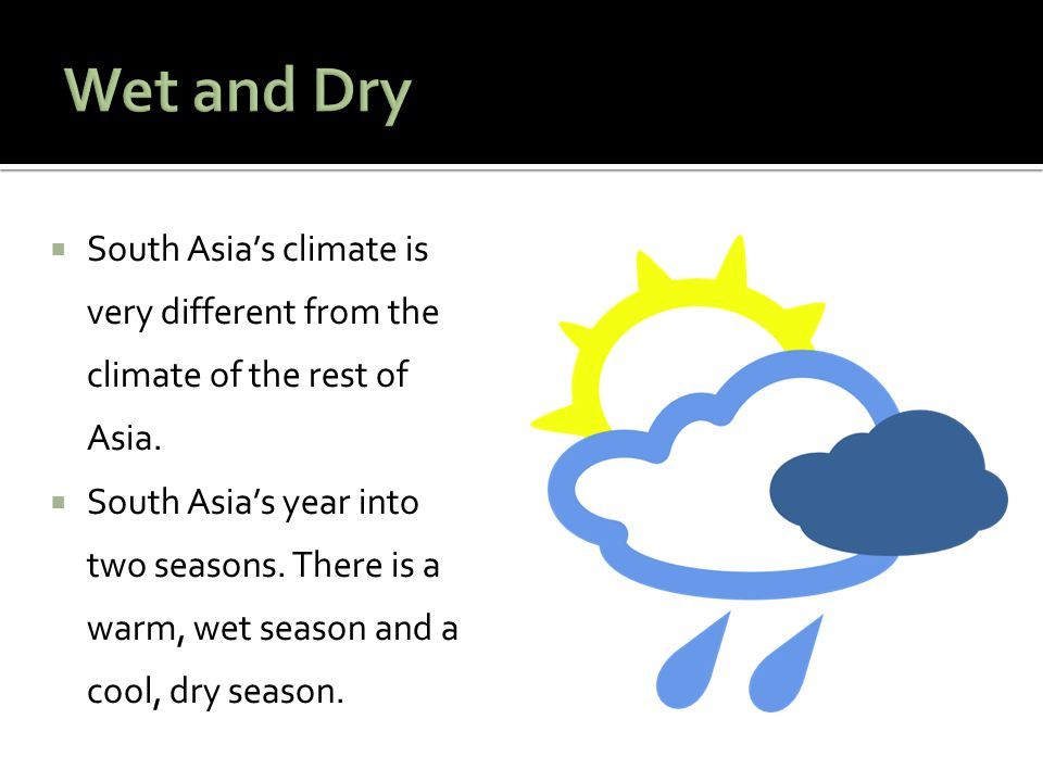 Wet and Dry South Asia's climate is very different from the climate of the rest of Asia.