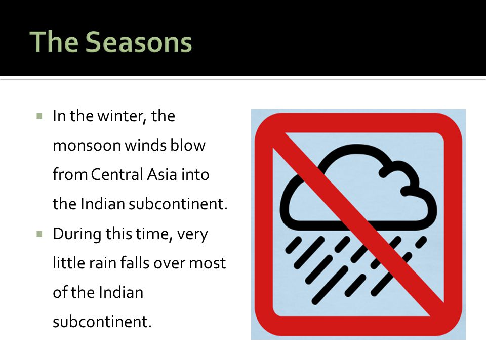The Seasons In the winter, the monsoon winds blow from Central Asia into the Indian subcontinent.