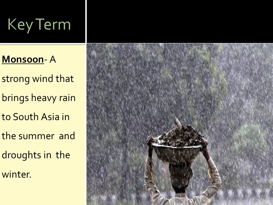Key Term Monsoon- A strong wind that brings heavy rain to South Asia in the summer and droughts in the winter.