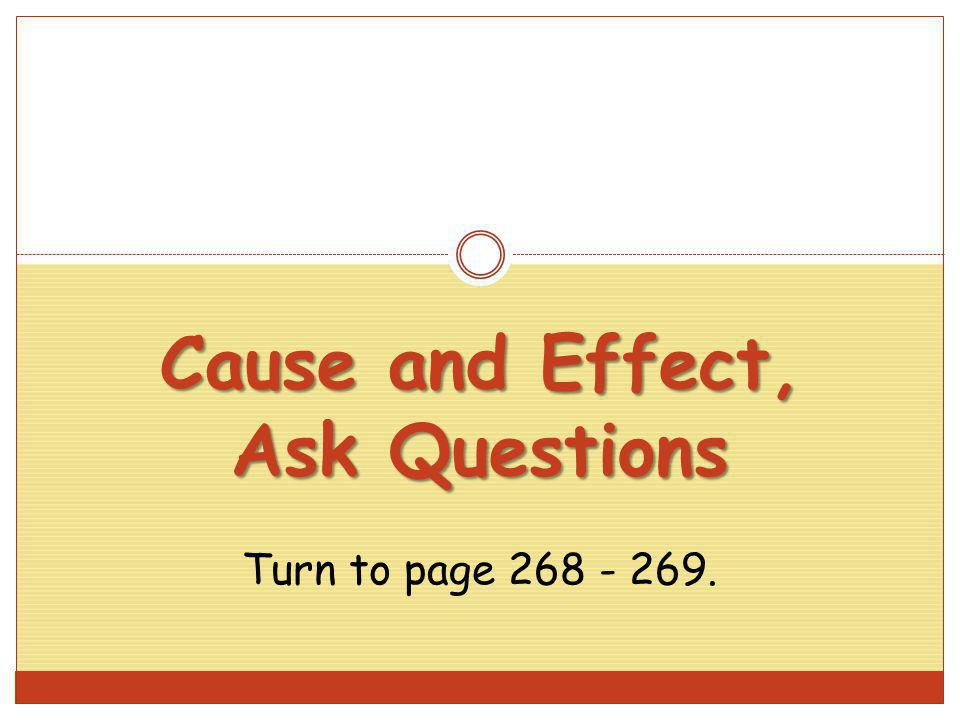 Cause and Effect, Ask Questions Turn to page 268 - 269.