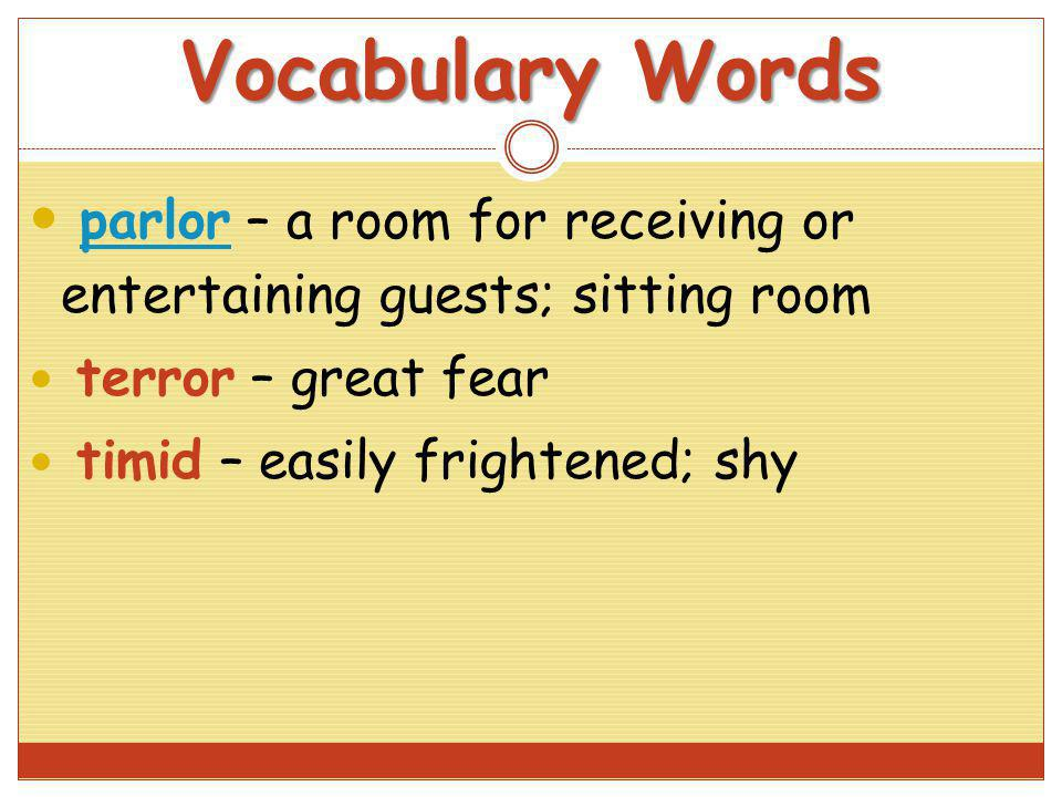 Vocabulary Words parlor – a room for receiving or entertaining guests; sitting room. terror – great fear.