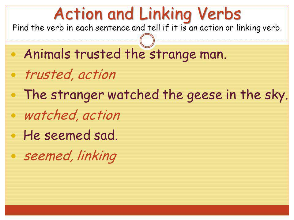 Action and Linking Verbs Find the verb in each sentence and tell if it is an action or linking verb.