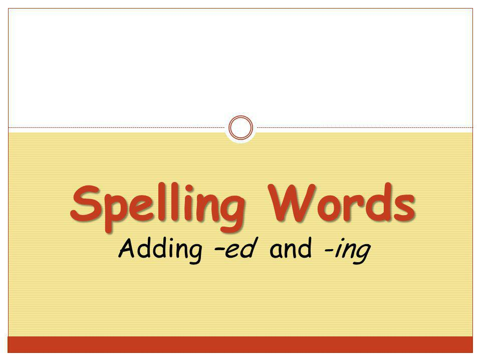 Spelling Words Adding –ed and -ing