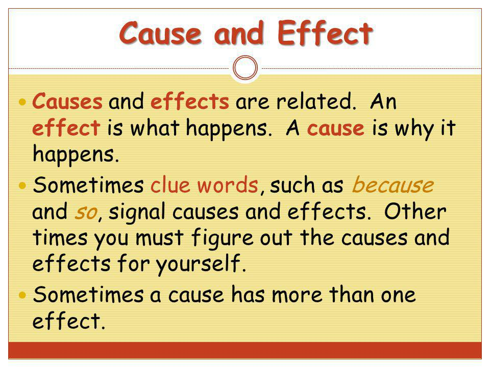 Cause and Effect Causes and effects are related. An effect is what happens. A cause is why it happens.