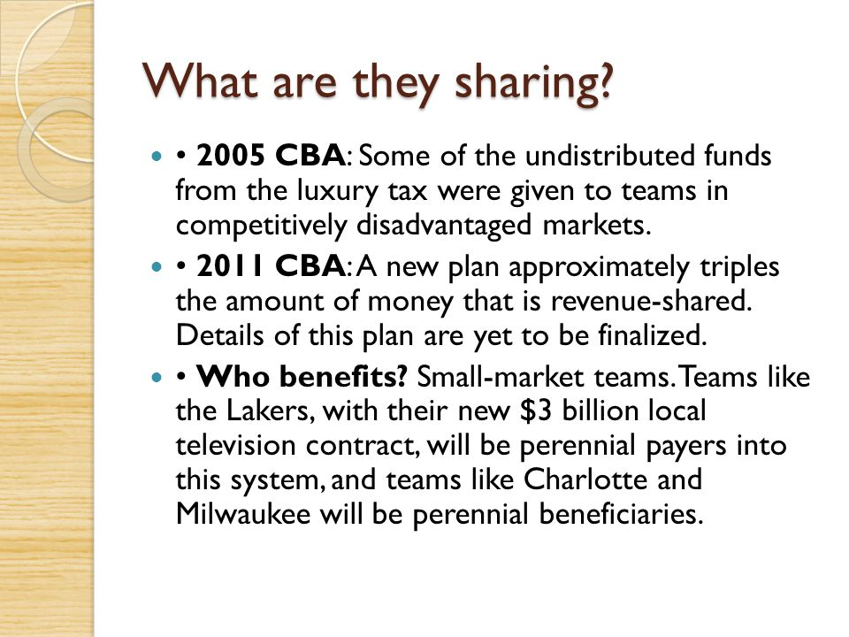What are they sharing • 2005 CBA: Some of the undistributed funds from the luxury tax were given to teams in competitively disadvantaged markets.