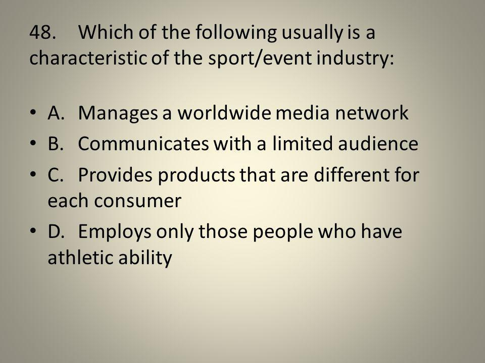48. Which of the following usually is a characteristic of the sport/event industry: