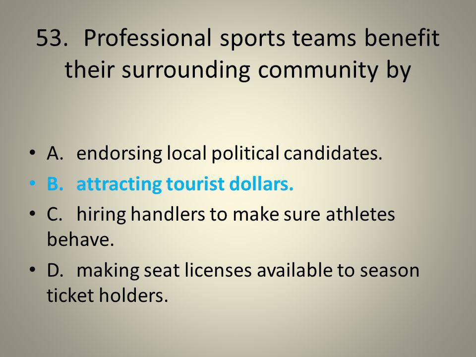 53. Professional sports teams benefit their surrounding community by