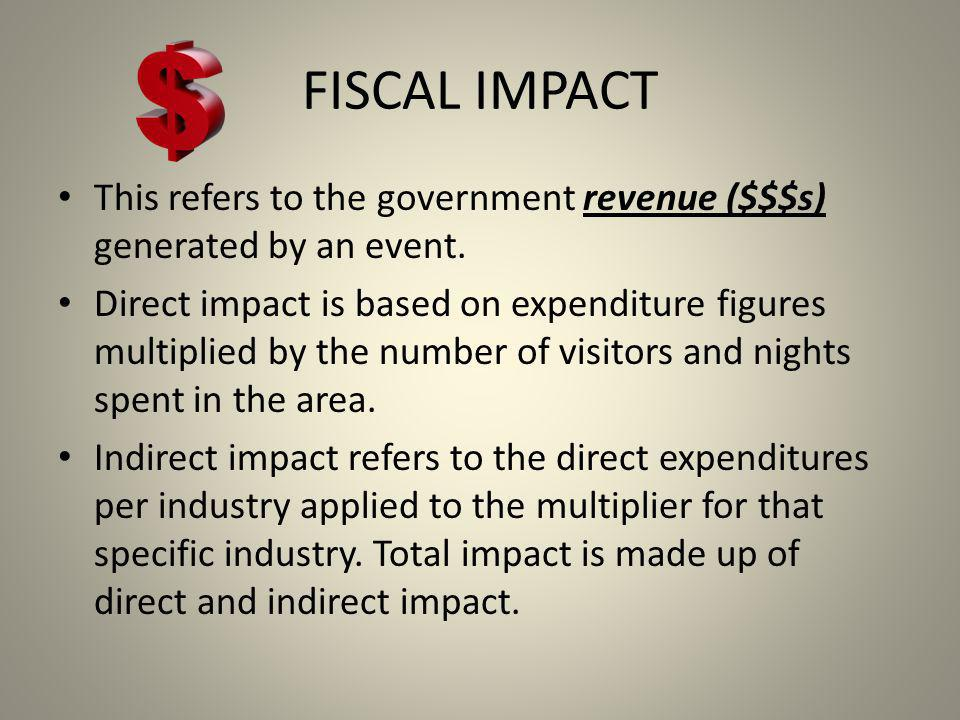 FISCAL IMPACT This refers to the government revenue ($$$s) generated by an event.