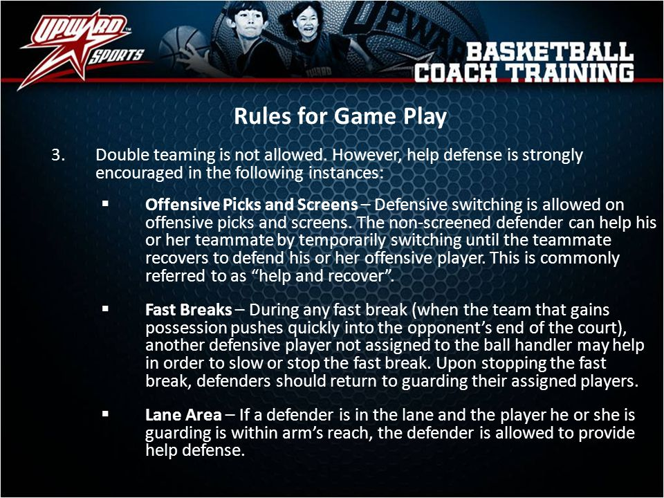 Rules for Game Play Double teaming is not allowed. However, help defense is strongly encouraged in the following instances: