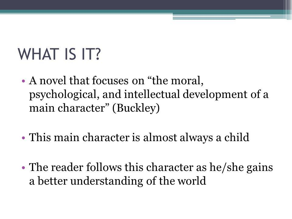 WHAT IS IT A novel that focuses on the moral, psychological, and intellectual development of a main character (Buckley)