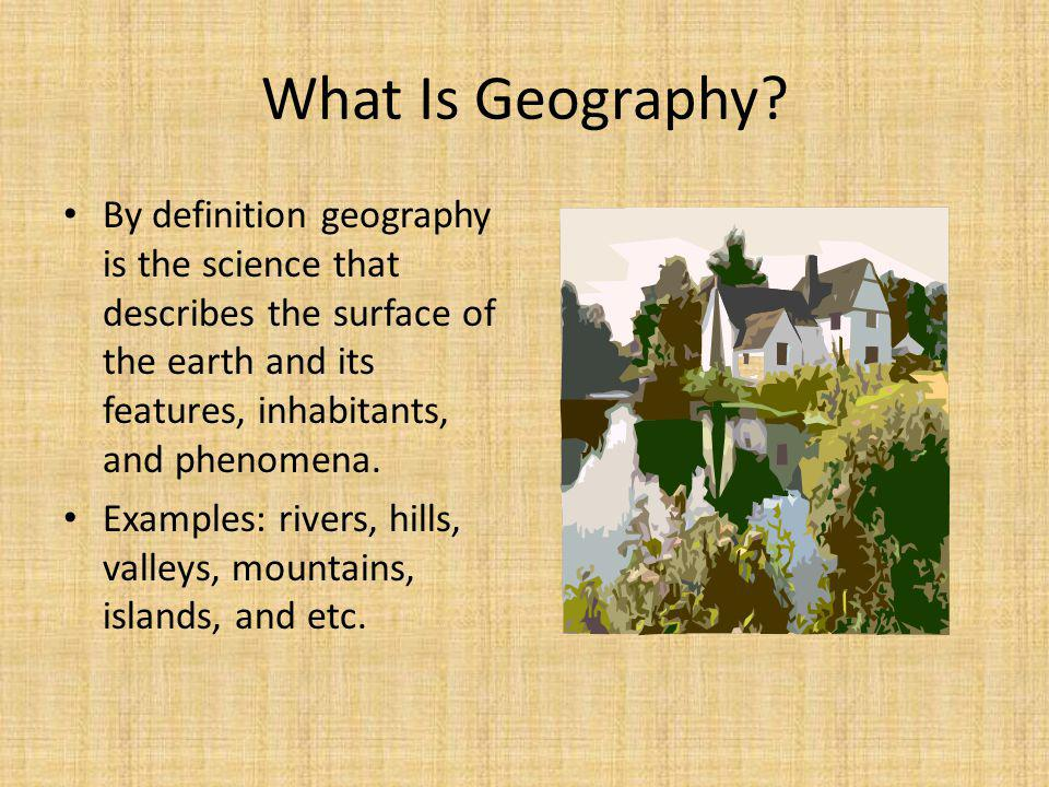 What Is Geography By definition geography is the science that describes the surface of the earth and its features, inhabitants, and phenomena.