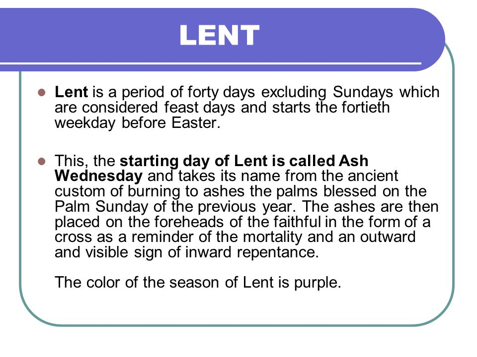 LENT Lent is a period of forty days excluding Sundays which are considered feast days and starts the fortieth weekday before Easter.
