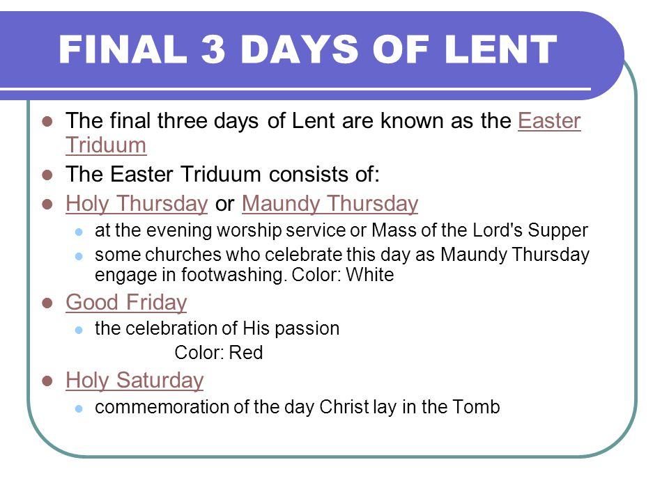 FINAL 3 DAYS OF LENT The final three days of Lent are known as the Easter Triduum. The Easter Triduum consists of: