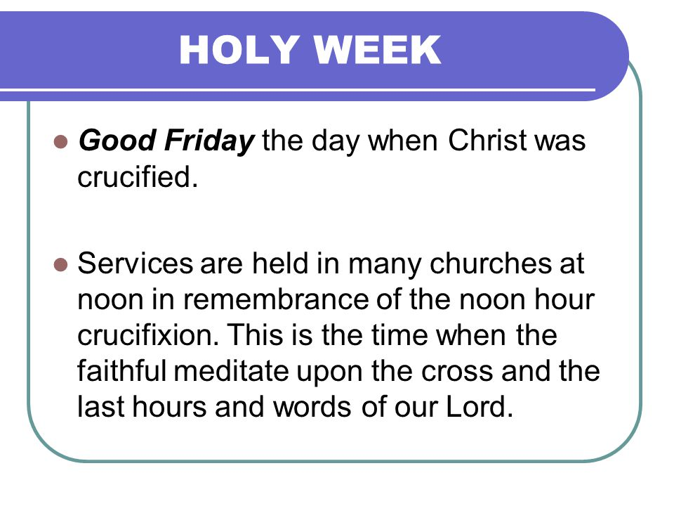 HOLY WEEK Good Friday the day when Christ was crucified.