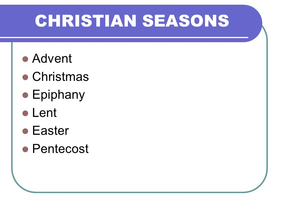 CHRISTIAN SEASONS Advent Christmas Epiphany Lent Easter Pentecost