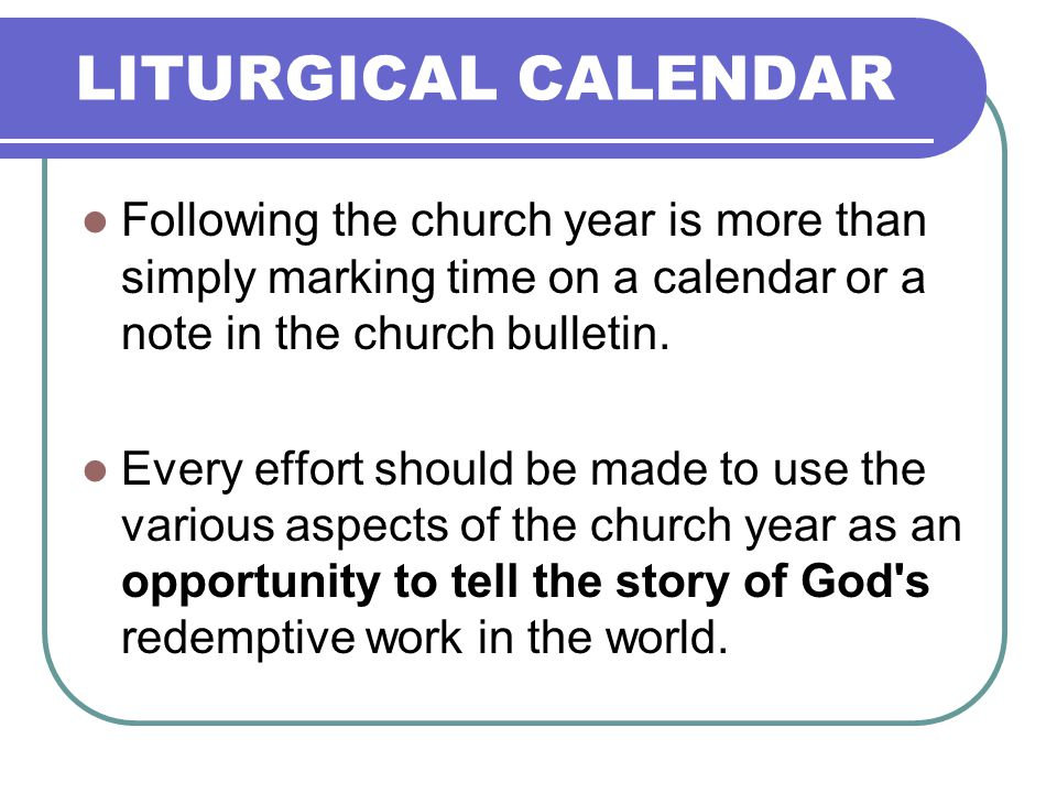 LITURGICAL CALENDAR Following the church year is more than simply marking time on a calendar or a note in the church bulletin.