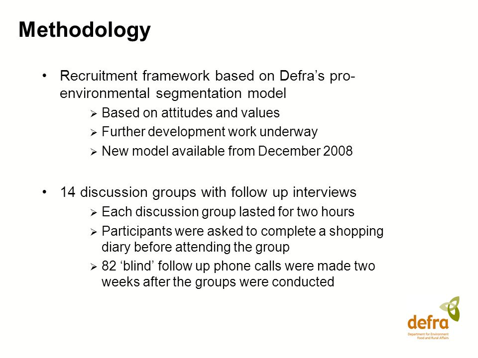 Methodology Recruitment framework based on Defra's pro-environmental segmentation model. Based on attitudes and values.