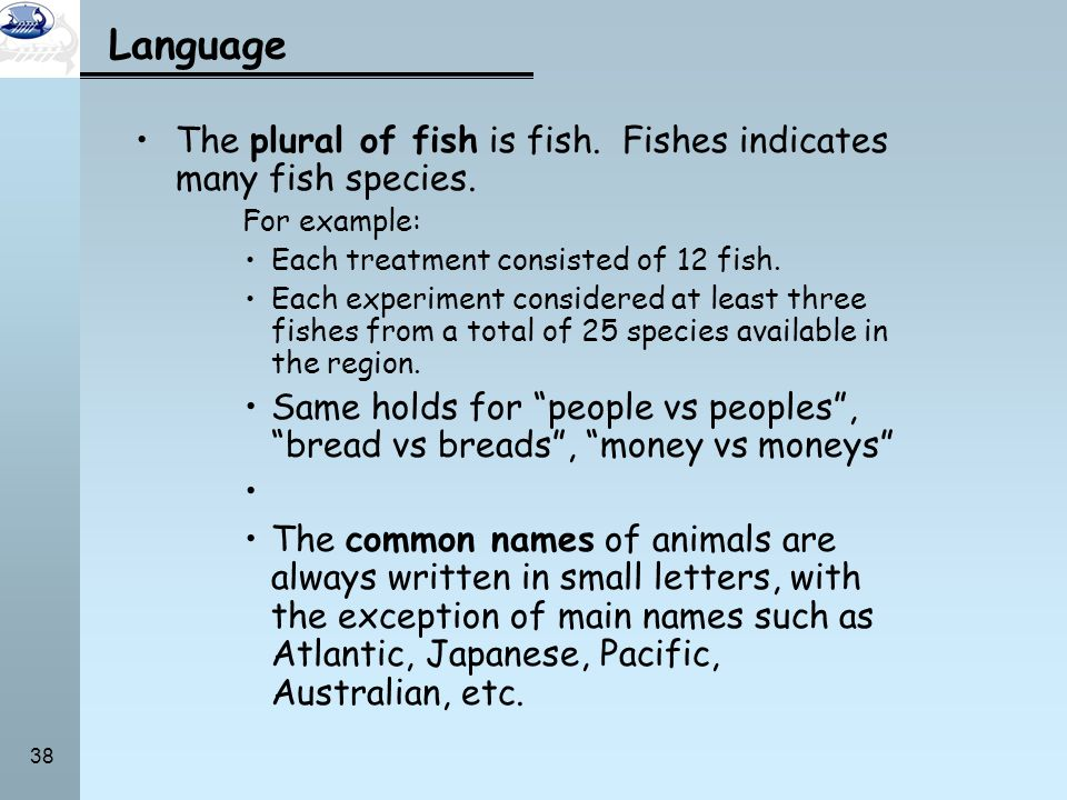 Language The plural of fish is fish. Fishes indicates many fish species. For example: Each treatment consisted of 12 fish.