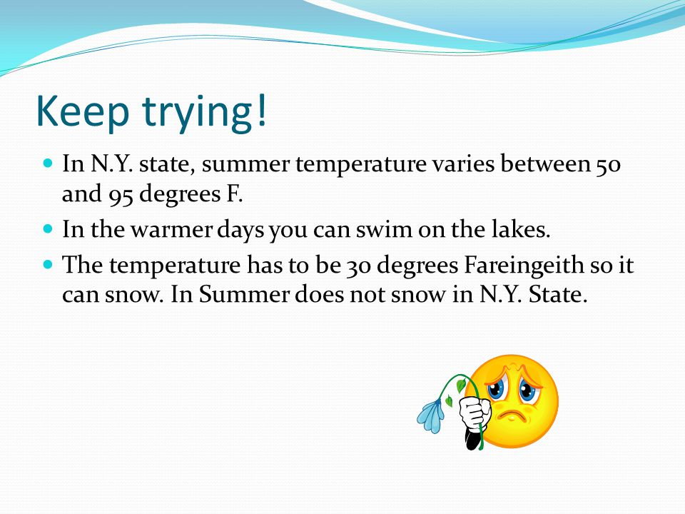 Keep trying! In N.Y. state, summer temperature varies between 50 and 95 degrees F. In the warmer days you can swim on the lakes.