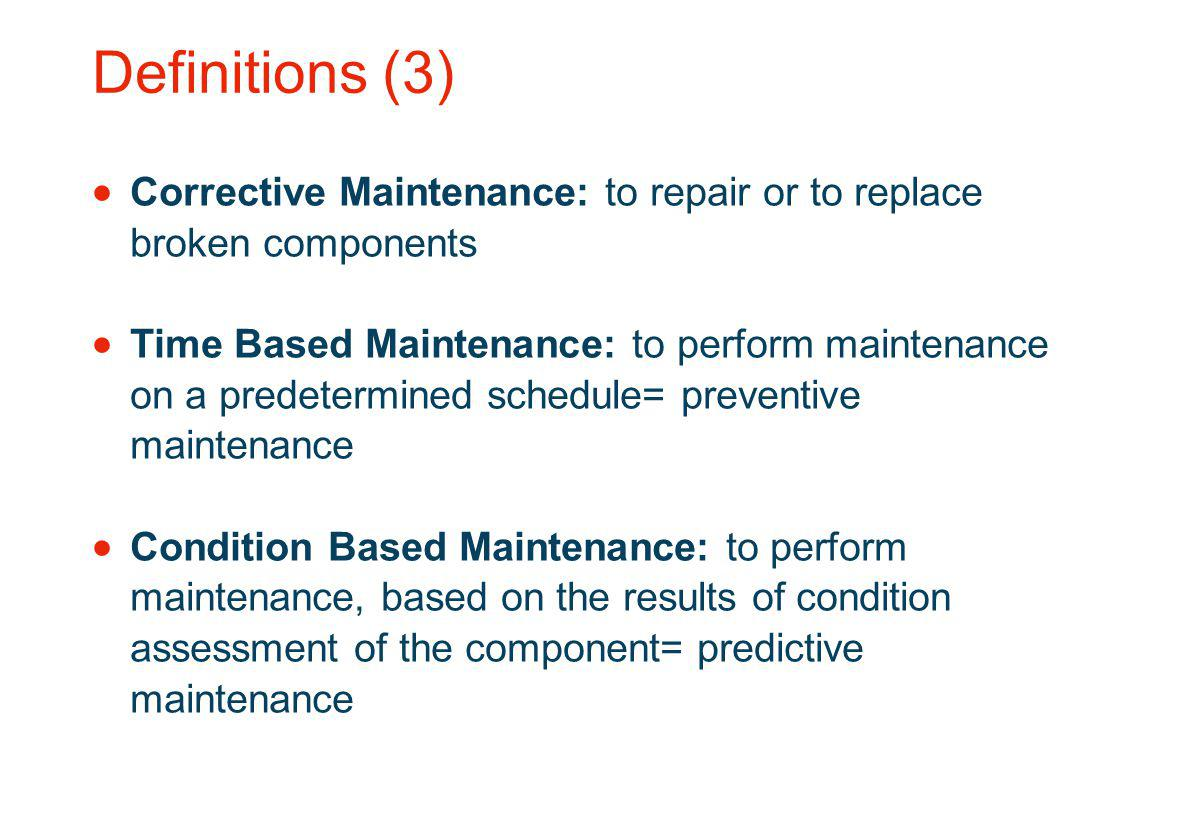 Definitions (3) Corrective Maintenance: to repair or to replace broken components.