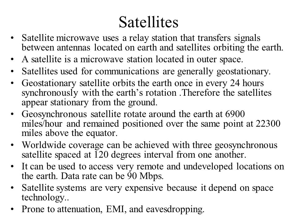 Satellites Satellite microwave uses a relay station that transfers signals between antennas located on earth and satellites orbiting the earth.