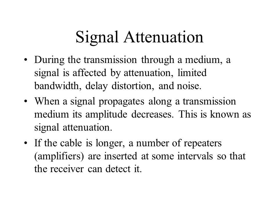 Signal Attenuation During the transmission through a medium, a signal is affected by attenuation, limited bandwidth, delay distortion, and noise.