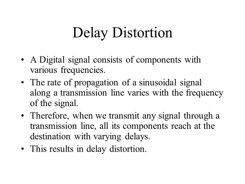 Delay Distortion A Digital signal consists of components with various frequencies.
