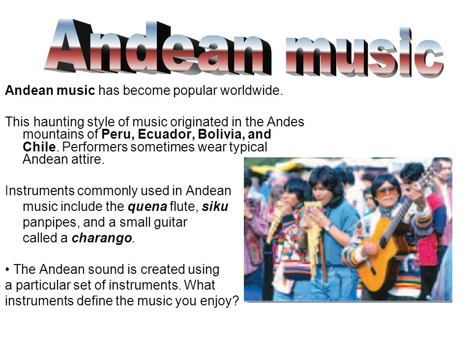 Andean music Andean music has become popular worldwide.