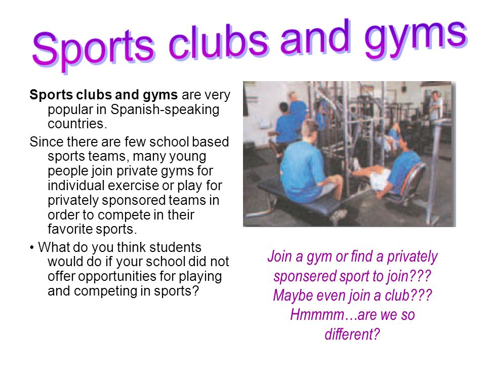 Sports clubs and gyms Sports clubs and gyms are very popular in Spanish-speaking countries.