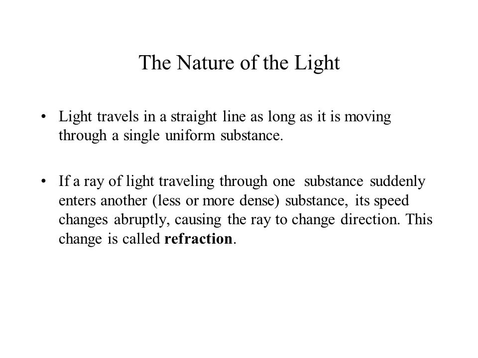 The Nature of the Light Light travels in a straight line as long as it is moving through a single uniform substance.