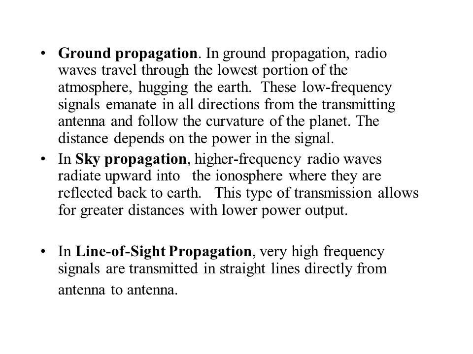 Ground propagation. In ground propagation, radio waves travel through the lowest portion of the atmosphere, hugging the earth. These low-frequency signals emanate in all directions from the transmitting antenna and follow the curvature of the planet. The distance depends on the power in the signal.