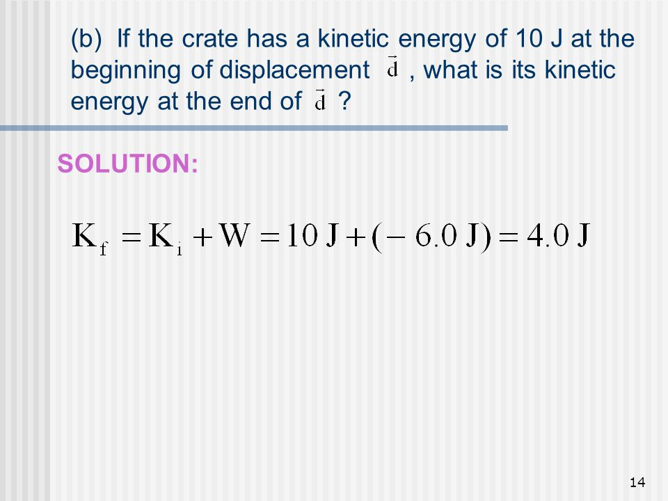 (b) If the crate has a kinetic energy of 10 J at the beginning of displacement , what is its kinetic energy at the end of