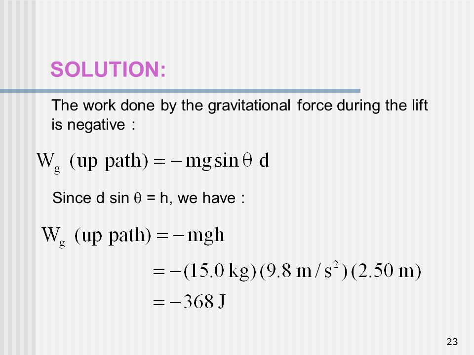 SOLUTION: The work done by the gravitational force during the lift is negative : Since d sin  = h, we have :