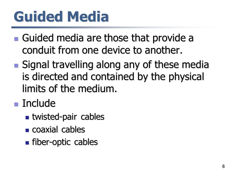 Guided Media Guided media are those that provide a conduit from one device to another.