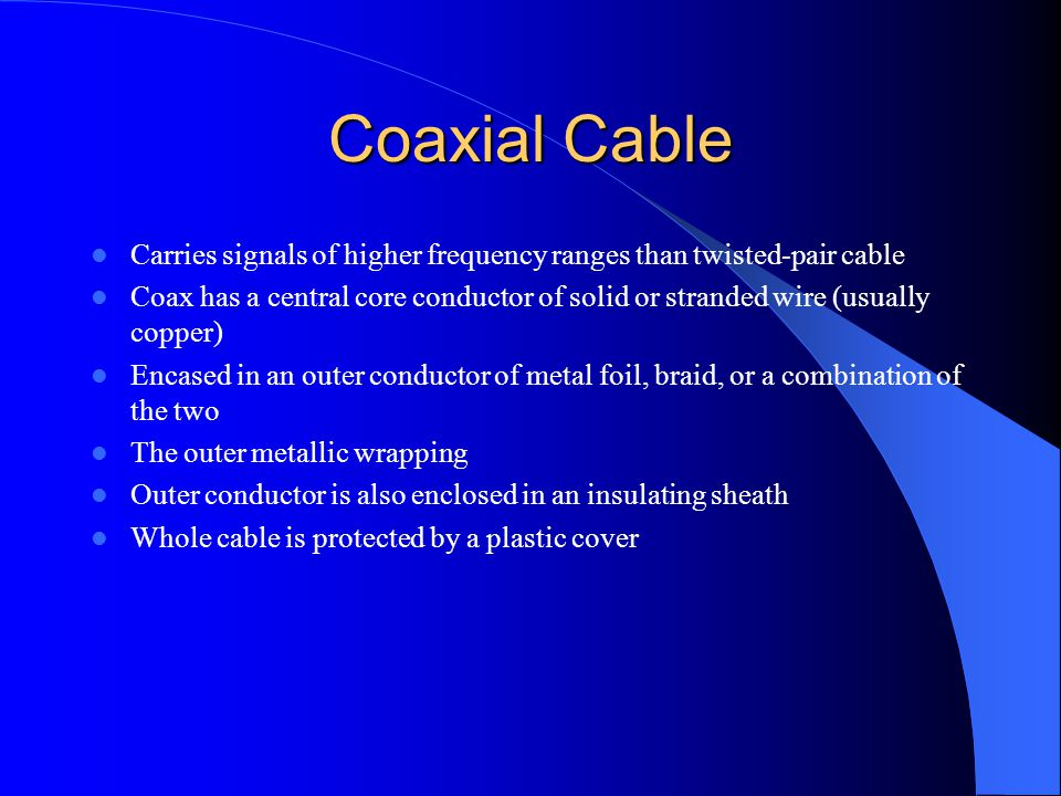 Coaxial Cable Carries signals of higher frequency ranges than twisted-pair cable.