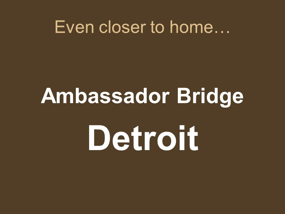 Even closer to home… Ambassador Bridge Detroit