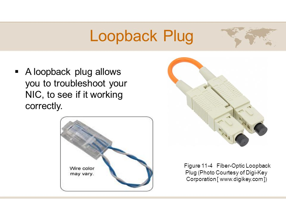 Loopback Plug A loopback plug allows you to troubleshoot your NIC, to see if it working correctly.