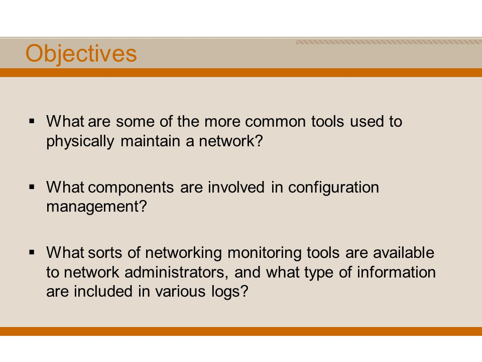 Objectives What are some of the more common tools used to physically maintain a network What components are involved in configuration management