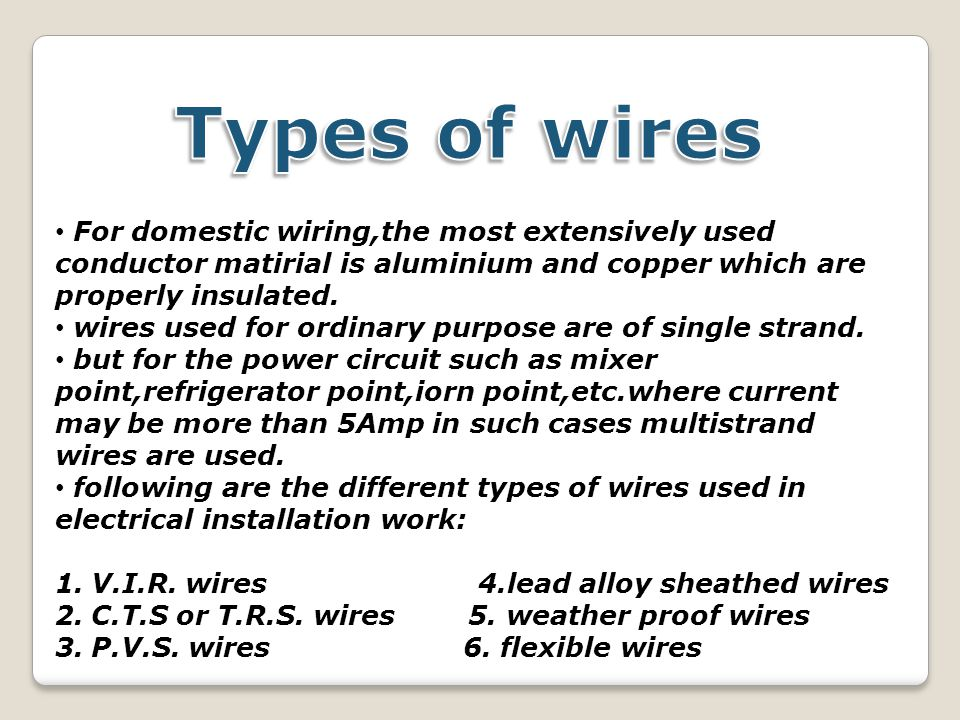 Types of wires For domestic wiring,the most extensively used conductor matirial is aluminium and copper which are properly insulated.