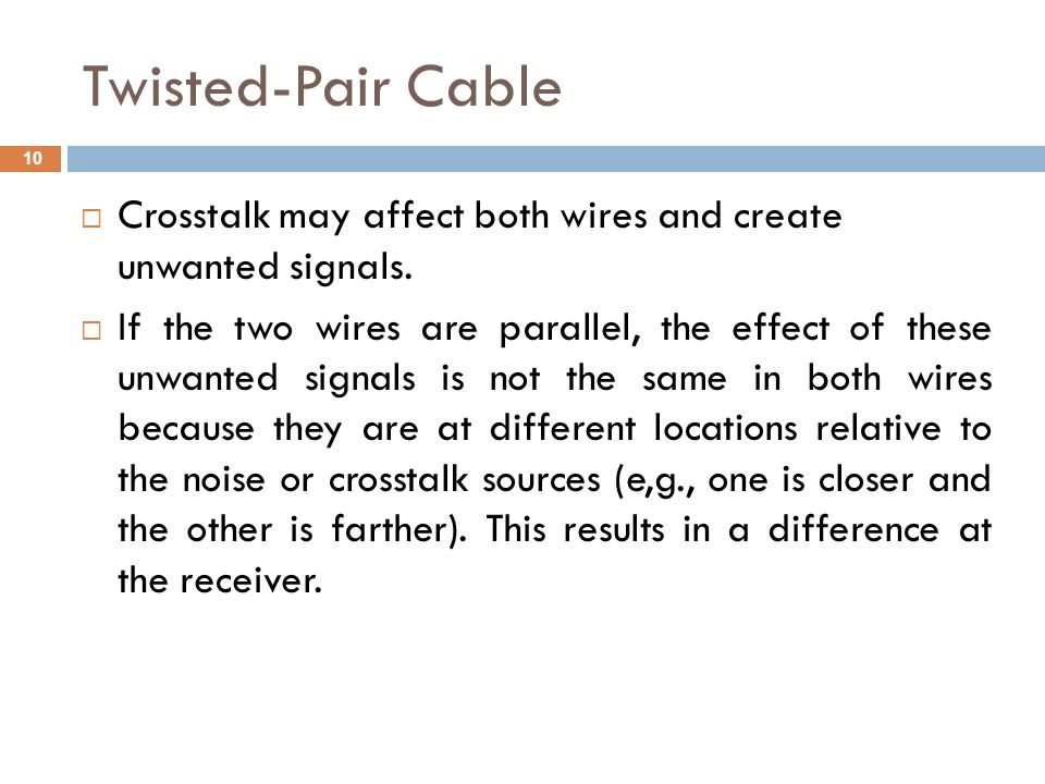 Twisted-Pair Cable Crosstalk may affect both wires and create unwanted signals.