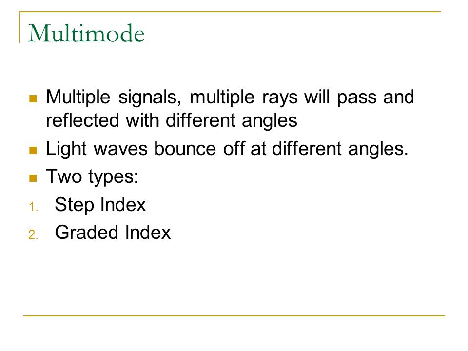 Multimode Multiple signals, multiple rays will pass and reflected with different angles. Light waves bounce off at different angles.