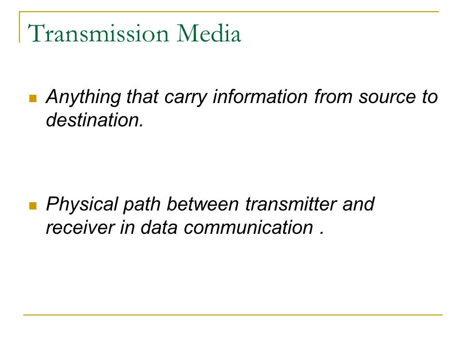 Transmission Media Anything that carry information from source to destination.