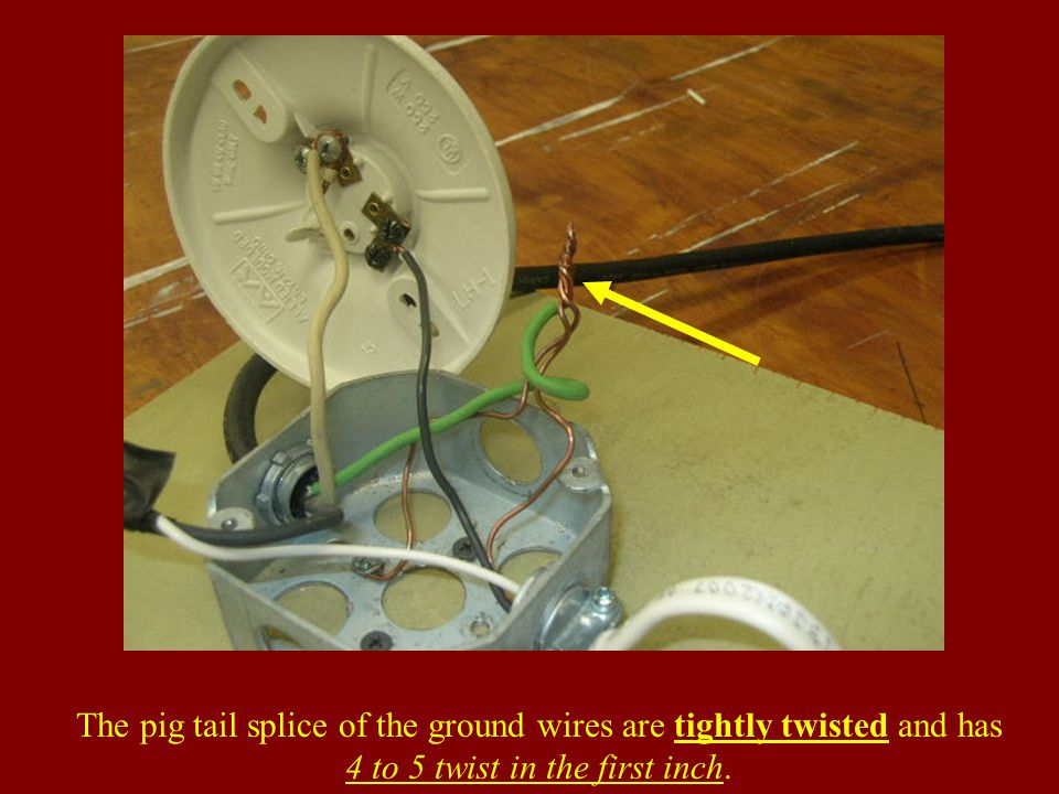 The pig tail splice of the ground wires are tightly twisted and has 4 to 5 twist in the first inch.
