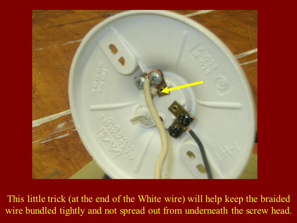 This little trick (at the end of the White wire) will help keep the braided wire bundled tightly and not spread out from underneath the screw head.