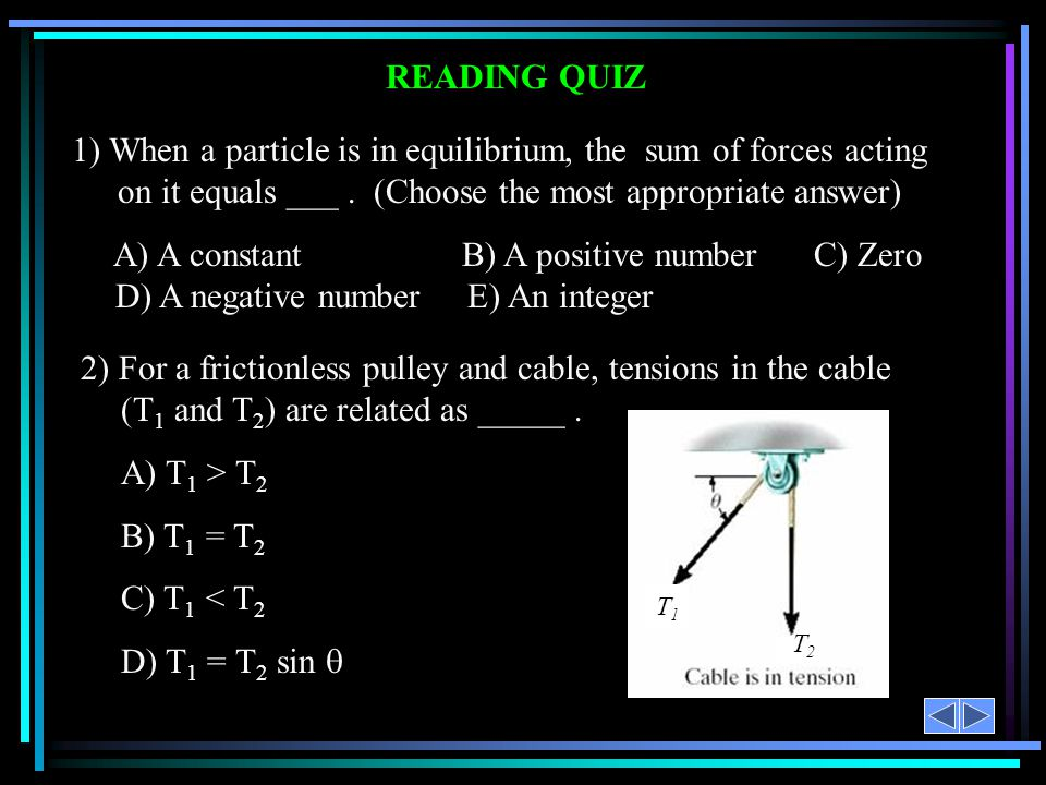 READING QUIZ 1) When a particle is in equilibrium, the sum of forces acting on it equals ___ . (Choose the most appropriate answer)