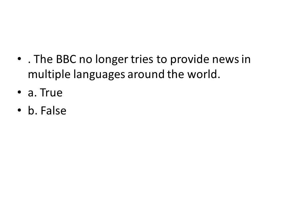 . The BBC no longer tries to provide news in multiple languages around the world.