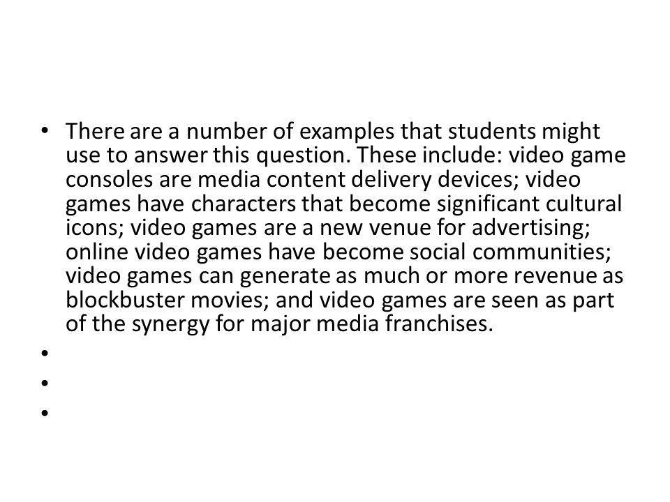 There are a number of examples that students might use to answer this question. These include: video game consoles are media content delivery devices; video games have characters that become significant cultural icons; video games are a new venue for advertising; online video games have become social communities; video games can generate as much or more revenue as blockbuster movies; and video games are seen as part of the synergy for major media franchises.