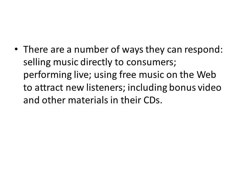 There are a number of ways they can respond: selling music directly to consumers; performing live; using free music on the Web to attract new listeners; including bonus video and other materials in their CDs.