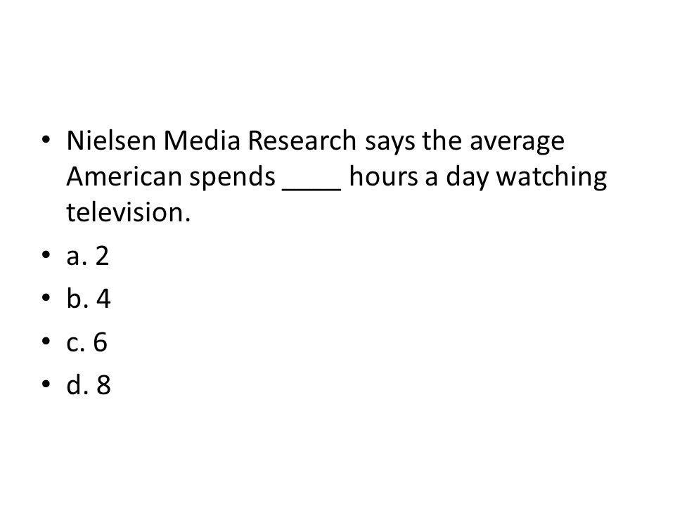 Nielsen Media Research says the average American spends ____ hours a day watching television.
