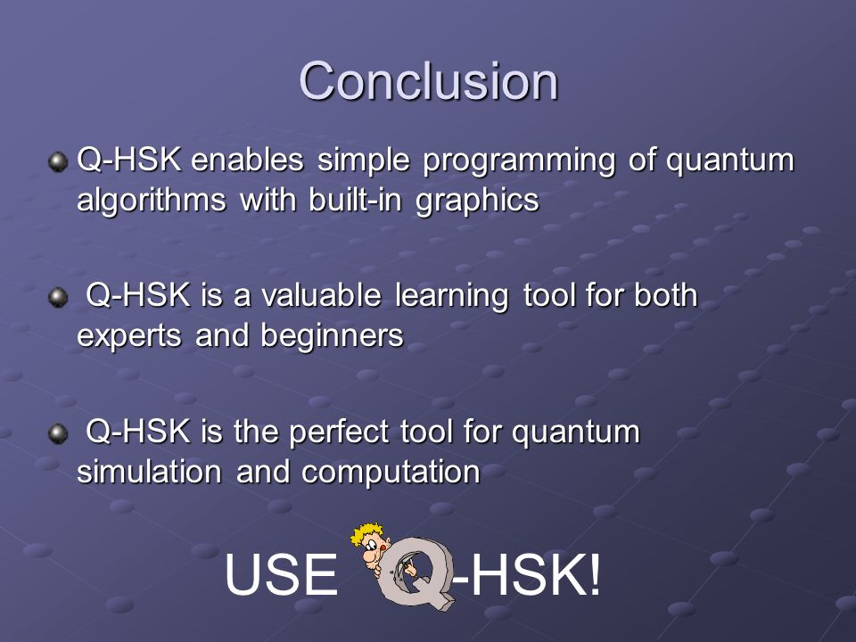 Conclusion Q-HSK enables simple programming of quantum algorithms with built-in graphics.